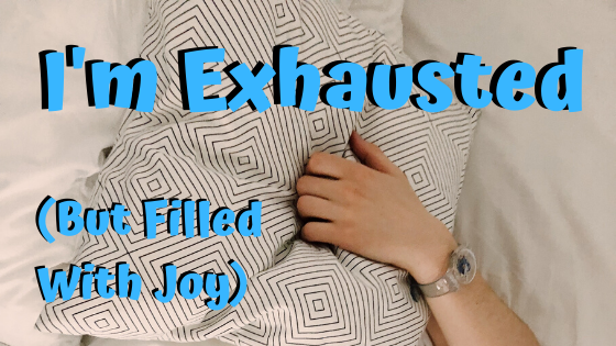 I'm exhausted (but filled with joy)